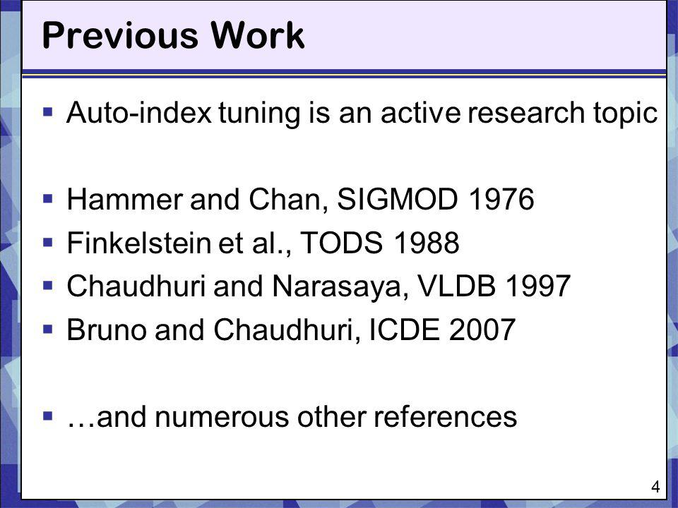 Previous Work 4 Auto-index tuning is an active research topic Hammer and Chan, SIGMOD 1976 Finkelstein et al., TODS 1988 Chaudhuri and Narasaya, VLDB