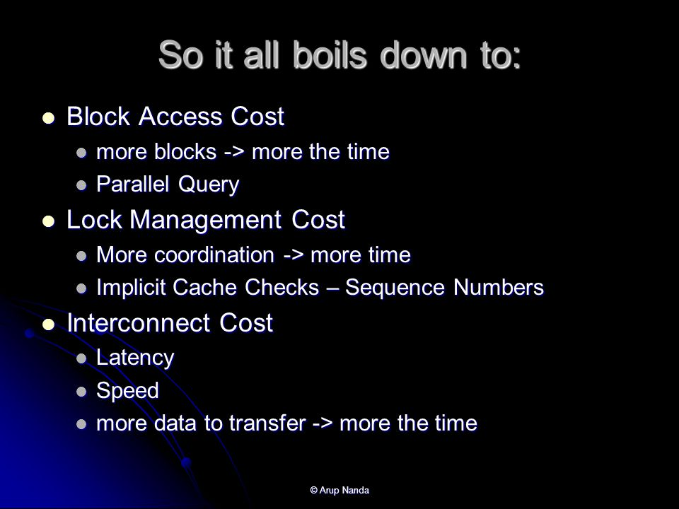 © Arup Nanda So it all boils down to: Block Access Cost Block Access Cost more blocks -> more the time more blocks -> more the time Parallel Query Parallel Query Lock Management Cost Lock Management Cost More coordination -> more time More coordination -> more time Implicit Cache Checks – Sequence Numbers Implicit Cache Checks – Sequence Numbers Interconnect Cost Interconnect Cost Latency Latency Speed Speed more data to transfer -> more the time more data to transfer -> more the time