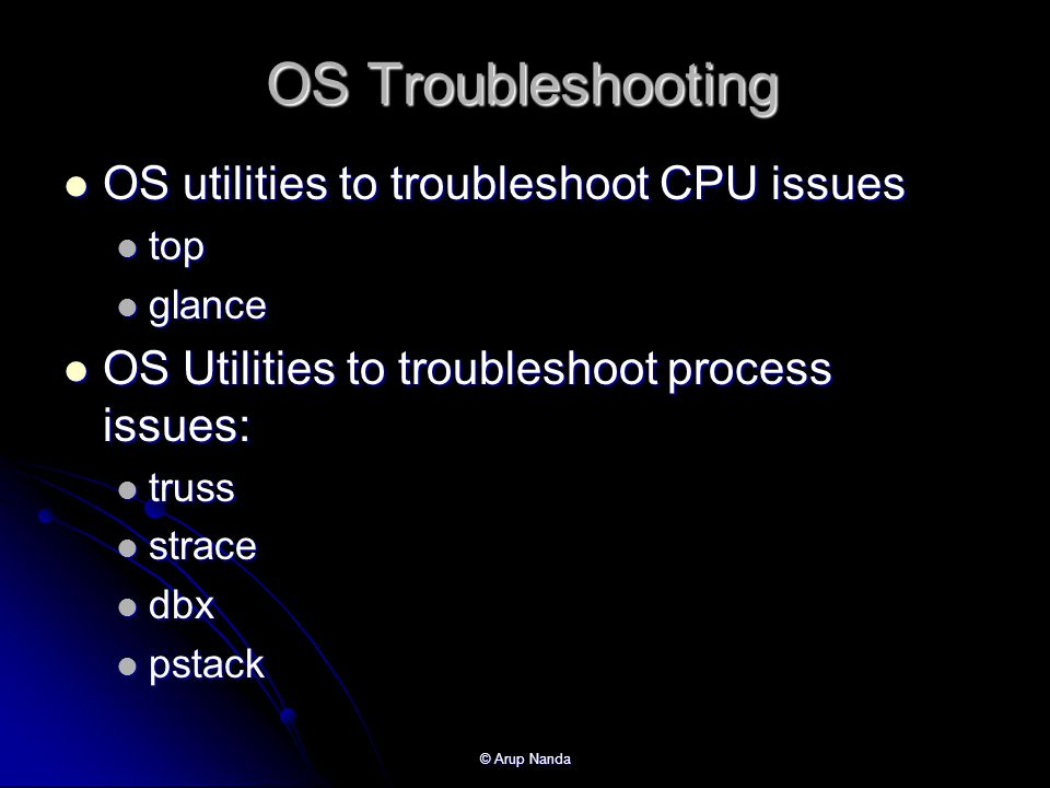 © Arup Nanda OS Troubleshooting OS utilities to troubleshoot CPU issues OS utilities to troubleshoot CPU issues top top glance glance OS Utilities to troubleshoot process issues: OS Utilities to troubleshoot process issues: truss truss strace strace dbx dbx pstack pstack