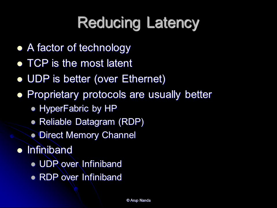 © Arup Nanda Reducing Latency A factor of technology A factor of technology TCP is the most latent TCP is the most latent UDP is better (over Ethernet) UDP is better (over Ethernet) Proprietary protocols are usually better Proprietary protocols are usually better HyperFabric by HP HyperFabric by HP Reliable Datagram (RDP) Reliable Datagram (RDP) Direct Memory Channel Direct Memory Channel Infiniband Infiniband UDP over Infiniband UDP over Infiniband RDP over Infiniband RDP over Infiniband