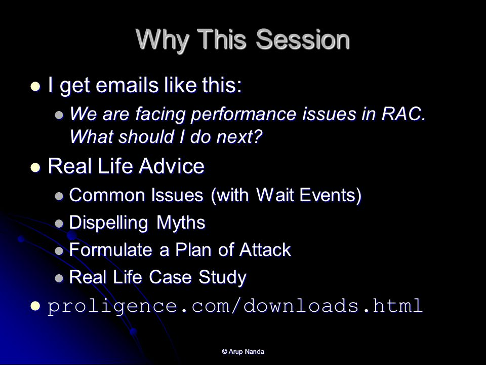© Arup Nanda Why This Session I get emails like this: I get emails like this: We are facing performance issues in RAC.