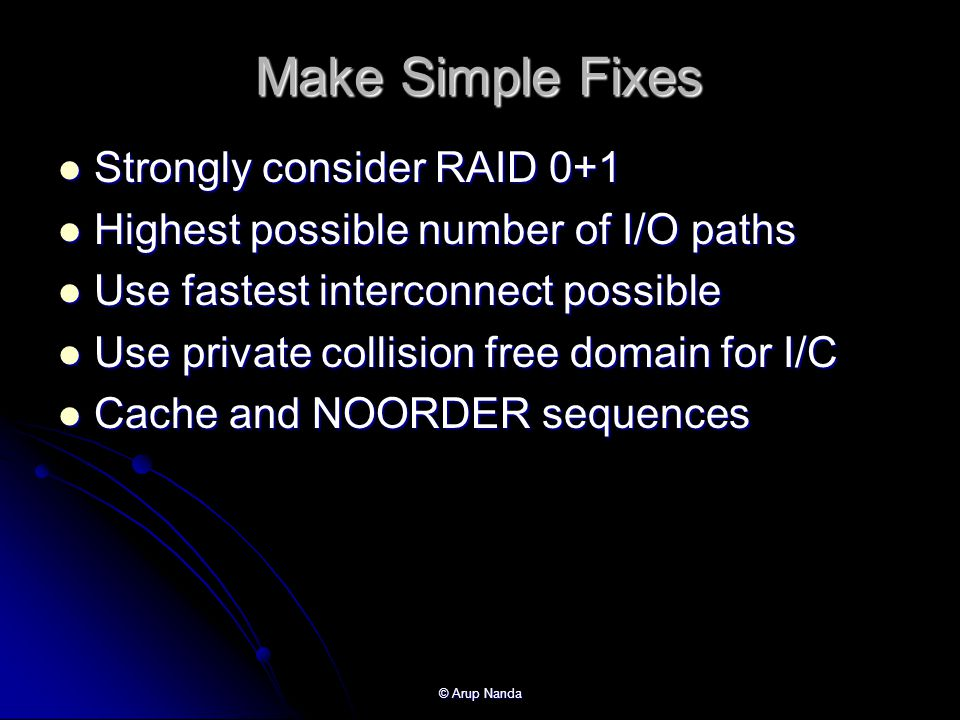 © Arup Nanda Make Simple Fixes Strongly consider RAID 0+1 Strongly consider RAID 0+1 Highest possible number of I/O paths Highest possible number of I/O paths Use fastest interconnect possible Use fastest interconnect possible Use private collision free domain for I/C Use private collision free domain for I/C Cache and NOORDER sequences Cache and NOORDER sequences