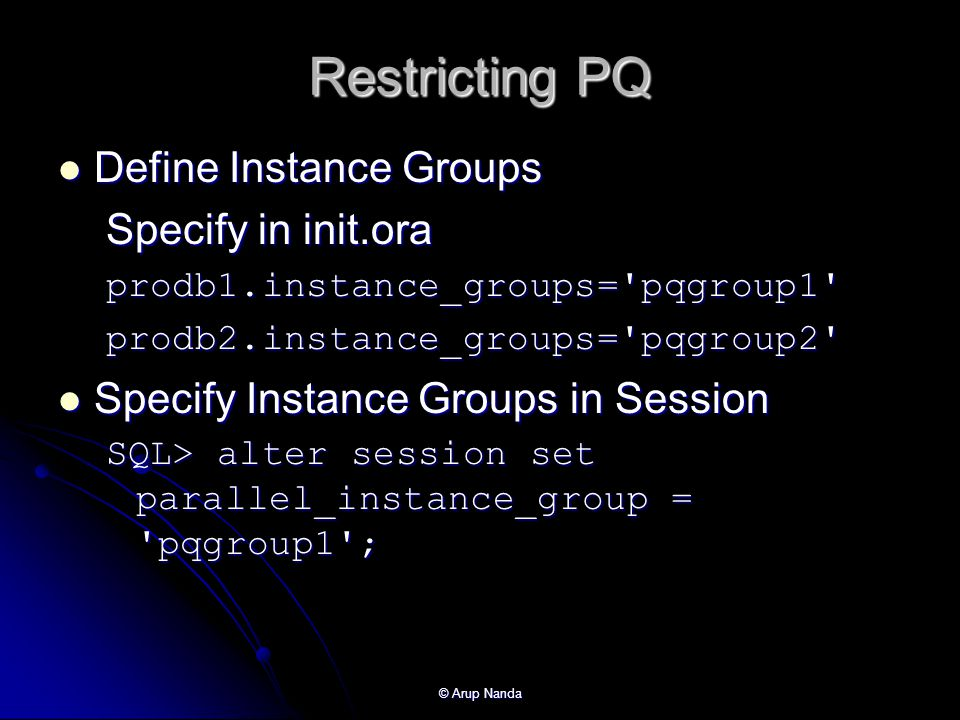 © Arup Nanda Restricting PQ Define Instance Groups Define Instance Groups Specify in init.ora prodb1.instance_groups= pqgroup1 prodb2.instance_groups= pqgroup2 Specify Instance Groups in Session Specify Instance Groups in Session SQL> alter session set parallel_instance_group = pqgroup1 ;
