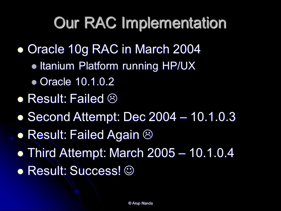 © Arup Nanda Our RAC Implementation Oracle 10g RAC in March 2004 Oracle 10g RAC in March 2004 Itanium Platform running HP/UX Itanium Platform running HP/UX Oracle 10.1.0.2 Oracle 10.1.0.2 Result: Failed Result: Failed Second Attempt: Dec 2004 – 10.1.0.3 Second Attempt: Dec 2004 – 10.1.0.3 Result: Failed Again Result: Failed Again Third Attempt: March 2005 – 10.1.0.4 Third Attempt: March 2005 – 10.1.0.4 Result: Success.