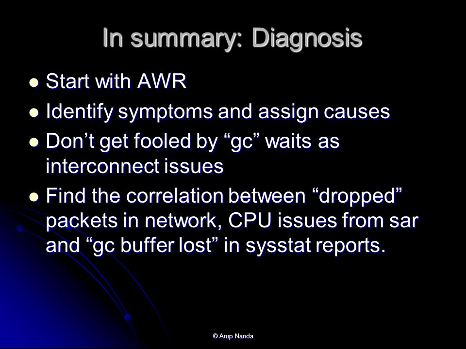© Arup Nanda In summary: Diagnosis Start with AWR Start with AWR Identify symptoms and assign causes Identify symptoms and assign causes Dont get fooled by gc waits as interconnect issues Dont get fooled by gc waits as interconnect issues Find the correlation between dropped packets in network, CPU issues from sar and gc buffer lost in sysstat reports.