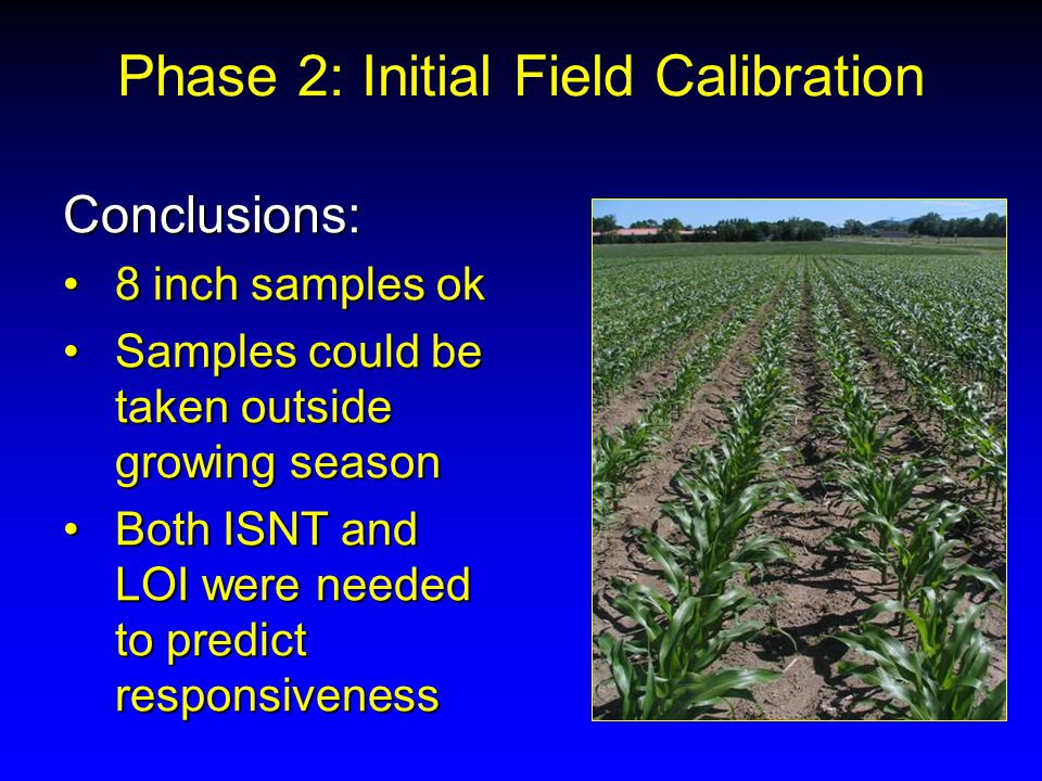 Conclusions: 8 inch samples ok8 inch samples ok Samples could be taken outside growing seasonSamples could be taken outside growing season Both ISNT and LOI were needed to predict responsivenessBoth ISNT and LOI were needed to predict responsiveness Phase 2: Initial Field Calibration