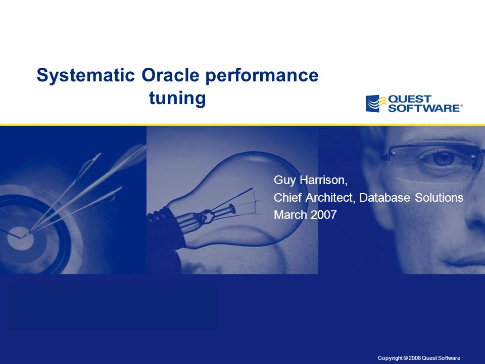 Copyright © 2006 Quest Software Title slide Copyright: 8 pt. Arial Systematic Oracle performance tuning Guy Harrison, Chief Architect, Database Soluti