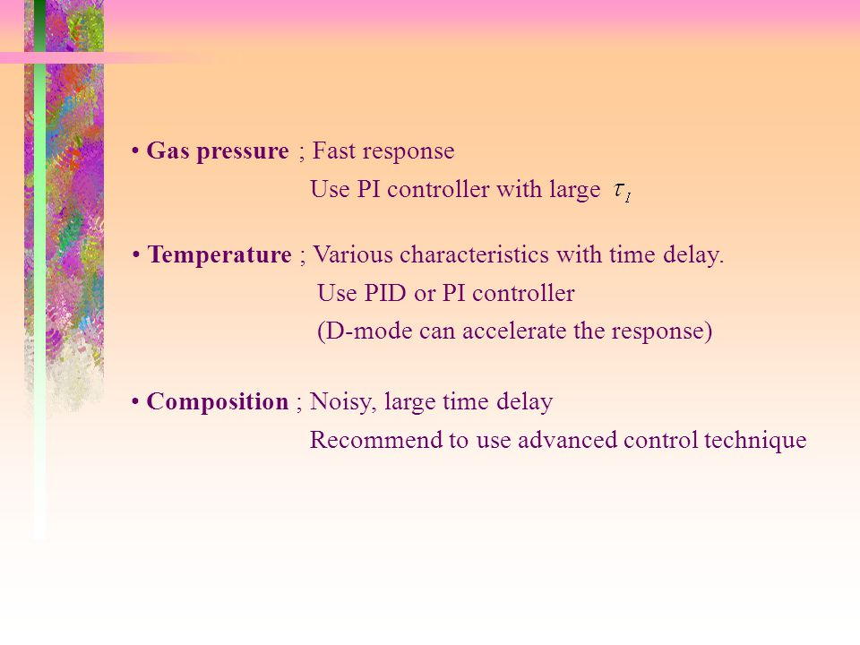 Gas pressure ; Fast response Use PI controller with large Temperature ; Various characteristics with time delay. Use PID or PI controller (D-mode can