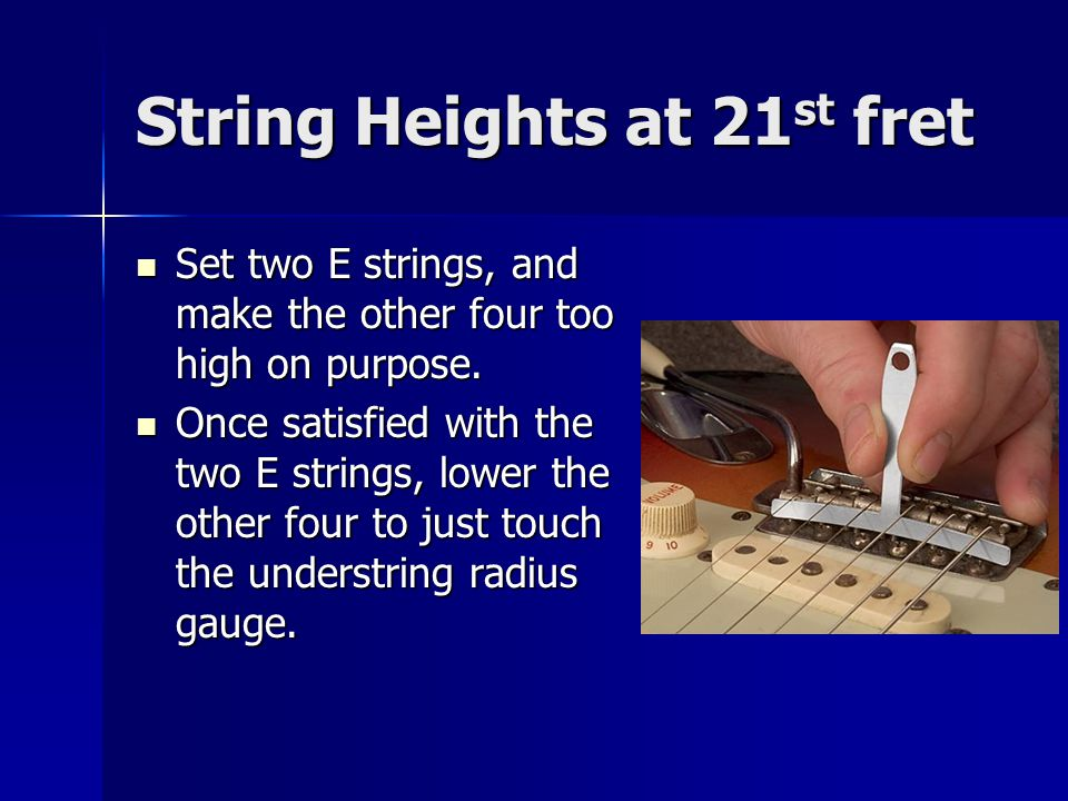 String Heights at 21 st fret Set two E strings, and make the other four too high on purpose.