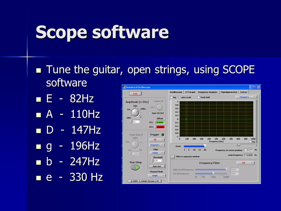 Scope software Tune the guitar, open strings, using SCOPE software Tune the guitar, open strings, using SCOPE software E - 82Hz E - 82Hz A - 110Hz A - 110Hz D - 147Hz D - 147Hz g - 196Hz g - 196Hz b - 247Hz b - 247Hz e - 330 Hz e - 330 Hz