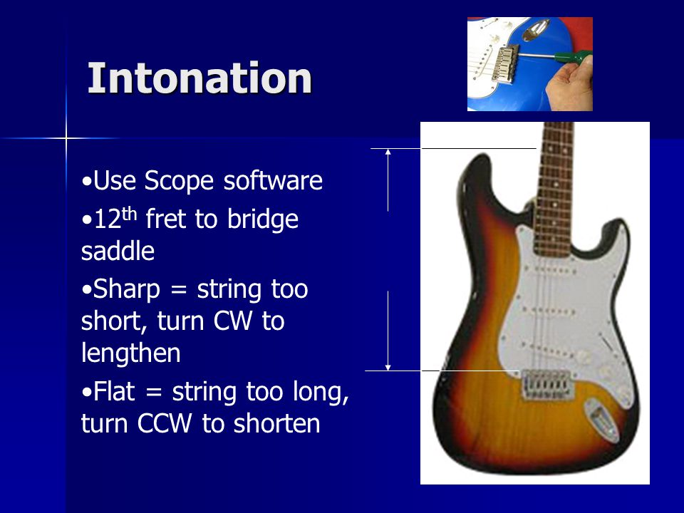 Intonation Use Scope software 12 th fret to bridge saddle Sharp = string too short, turn CW to lengthen Flat = string too long, turn CCW to shorten