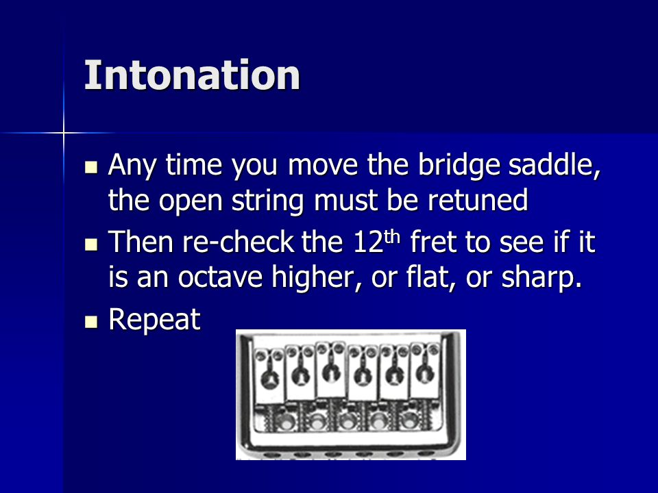 Intonation Any time you move the bridge saddle, the open string must be retuned Any time you move the bridge saddle, the open string must be retuned Then re-check the 12 th fret to see if it is an octave higher, or flat, or sharp.