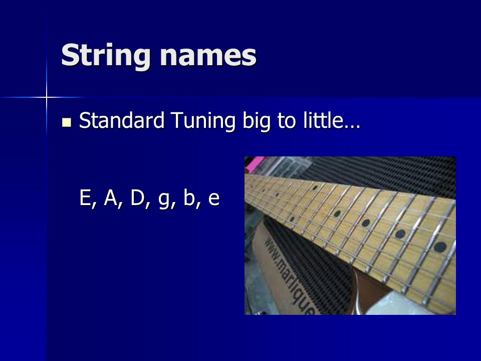 String names Standard Tuning big to little… E, A, D, g, b, e Standard Tuning big to little… E, A, D, g, b, e