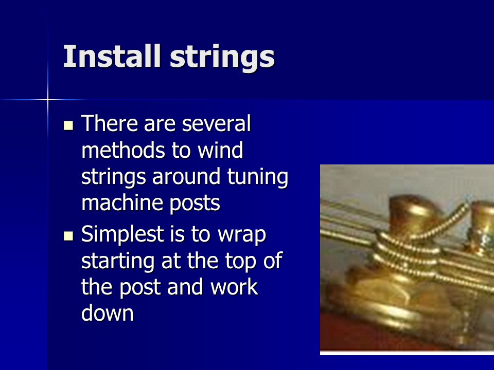 Install strings There are several methods to wind strings around tuning machine posts There are several methods to wind strings around tuning machine posts Simplest is to wrap starting at the top of the post and work down Simplest is to wrap starting at the top of the post and work down
