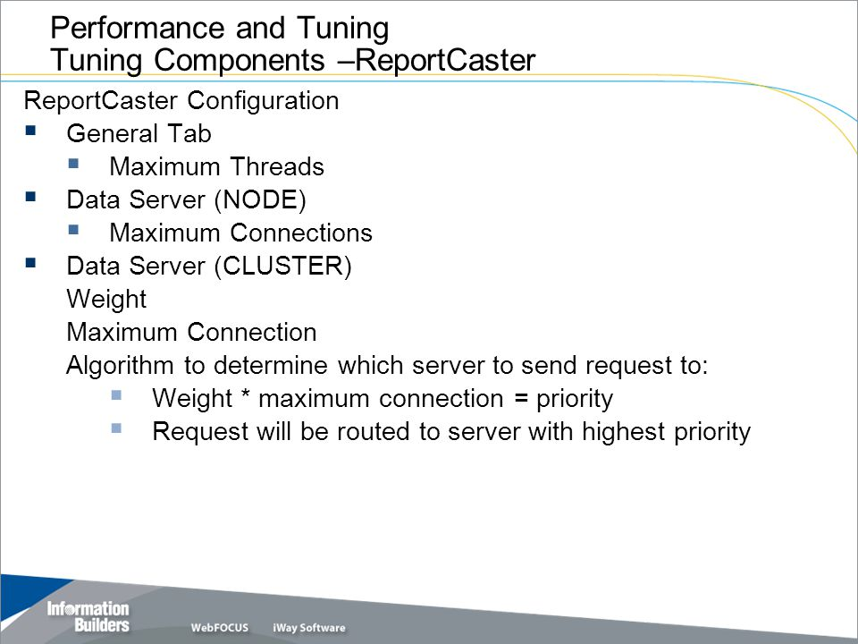 Copyright 2007, Information Builders. Slide 15 Performance and Tuning Tuning Components –ReportCaster ReportCaster Configuration General Tab Maximum T
