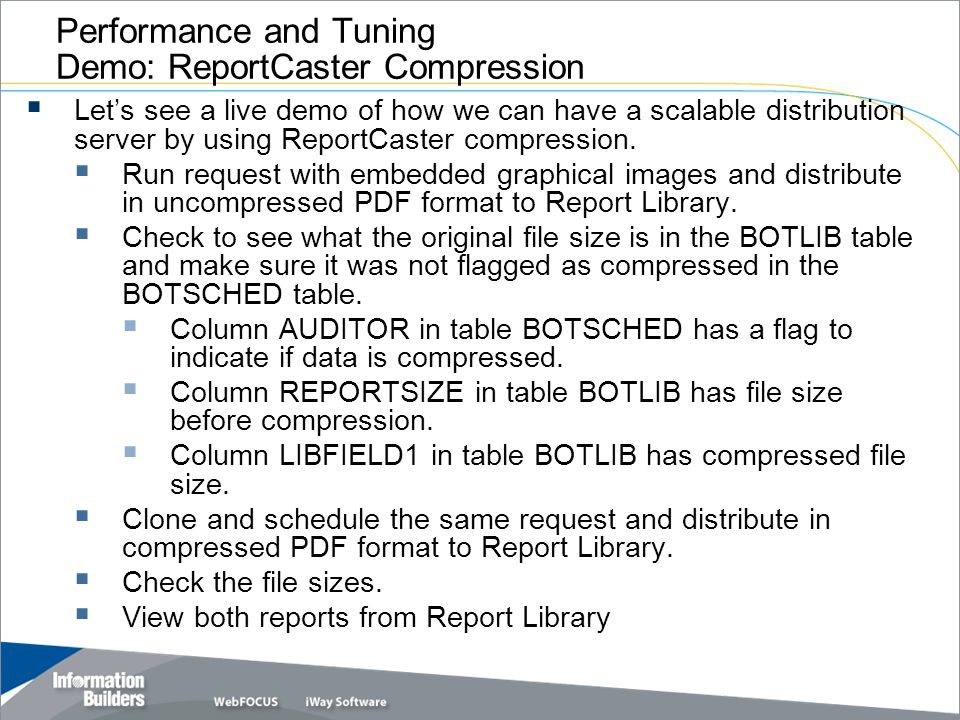 Copyright 2007, Information Builders. Slide 16 Performance and Tuning Demo: ReportCaster Compression Lets see a live demo of how we can have a scalabl