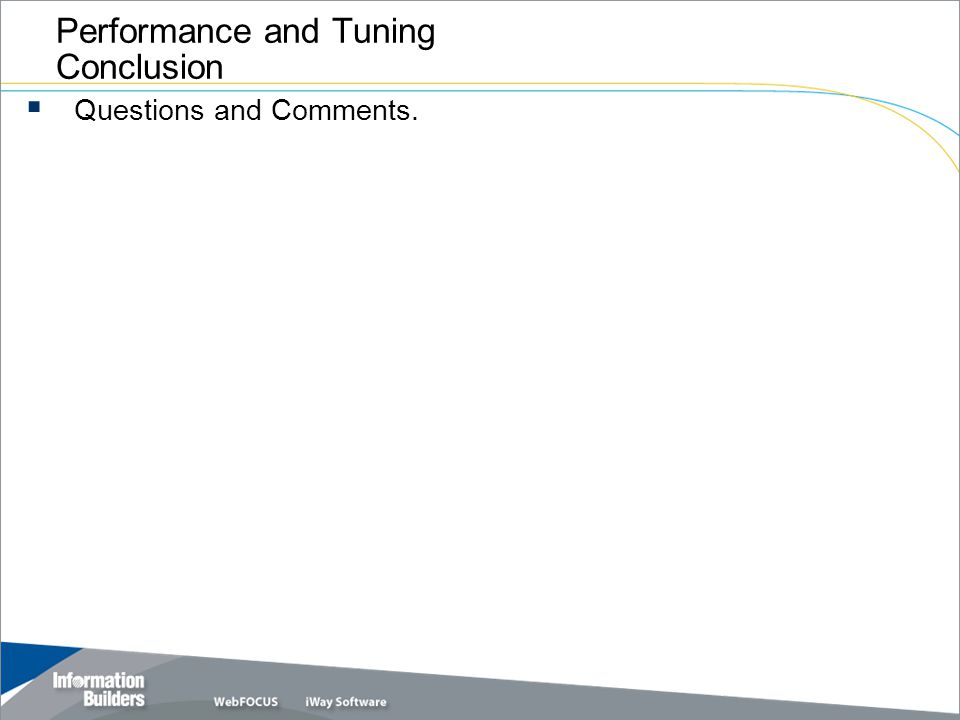 Copyright 2007, Information Builders. Slide 18 Performance and Tuning Conclusion Questions and Comments.