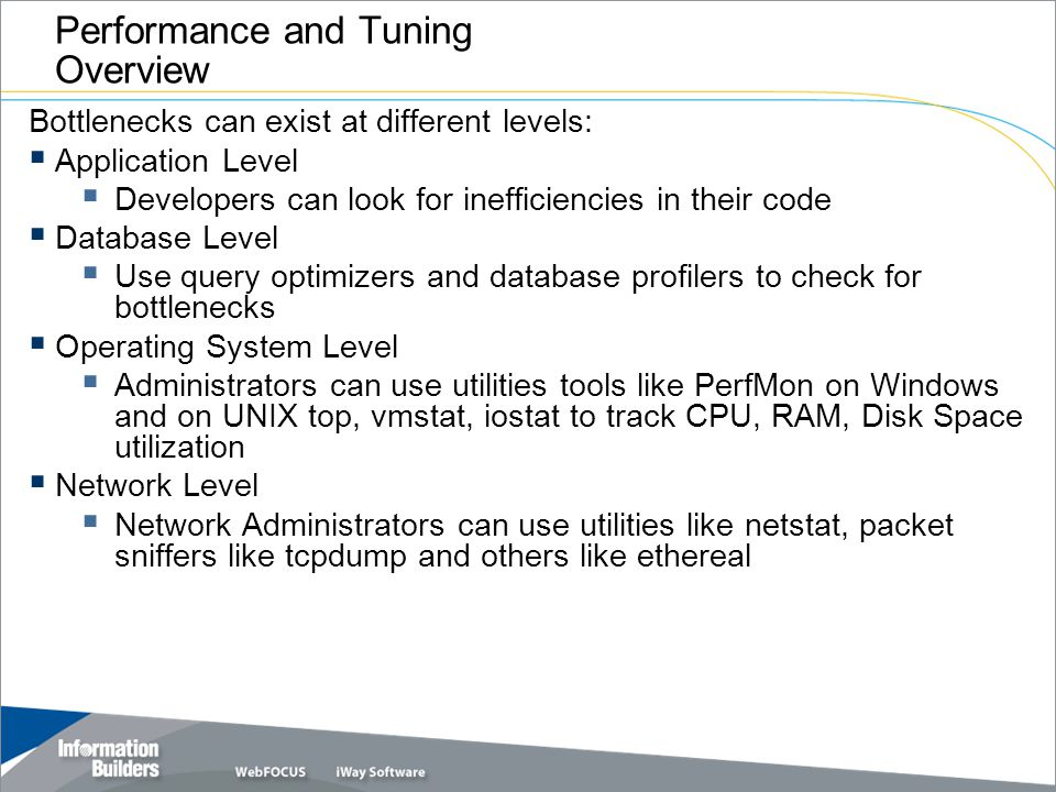 Copyright 2007, Information Builders. Slide 3 Performance and Tuning Overview Bottlenecks can exist at different levels: Application Level Developers