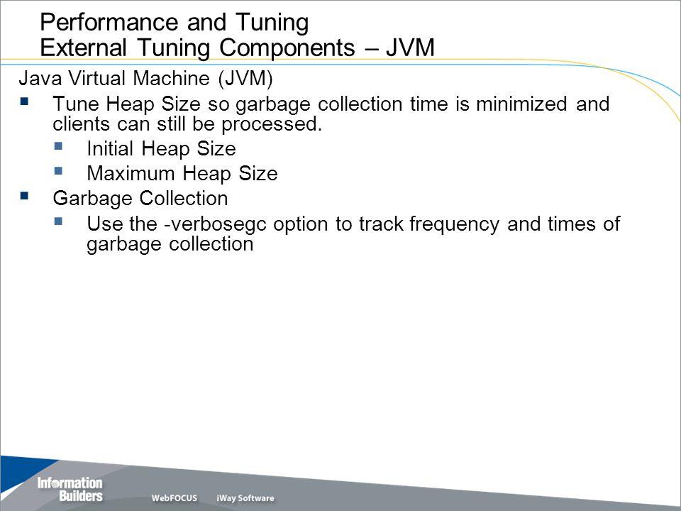 Copyright 2007, Information Builders. Slide 8 Performance and Tuning External Tuning Components – JVM Java Virtual Machine (JVM) Tune Heap Size so gar