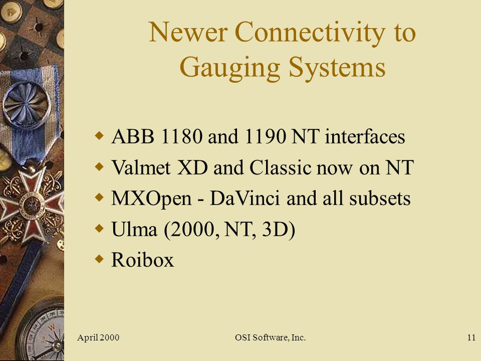 April 2000OSI Software, Inc.11 Newer Connectivity to Gauging Systems ABB 1180 and 1190 NT interfaces Valmet XD and Classic now on NT MXOpen - DaVinci
