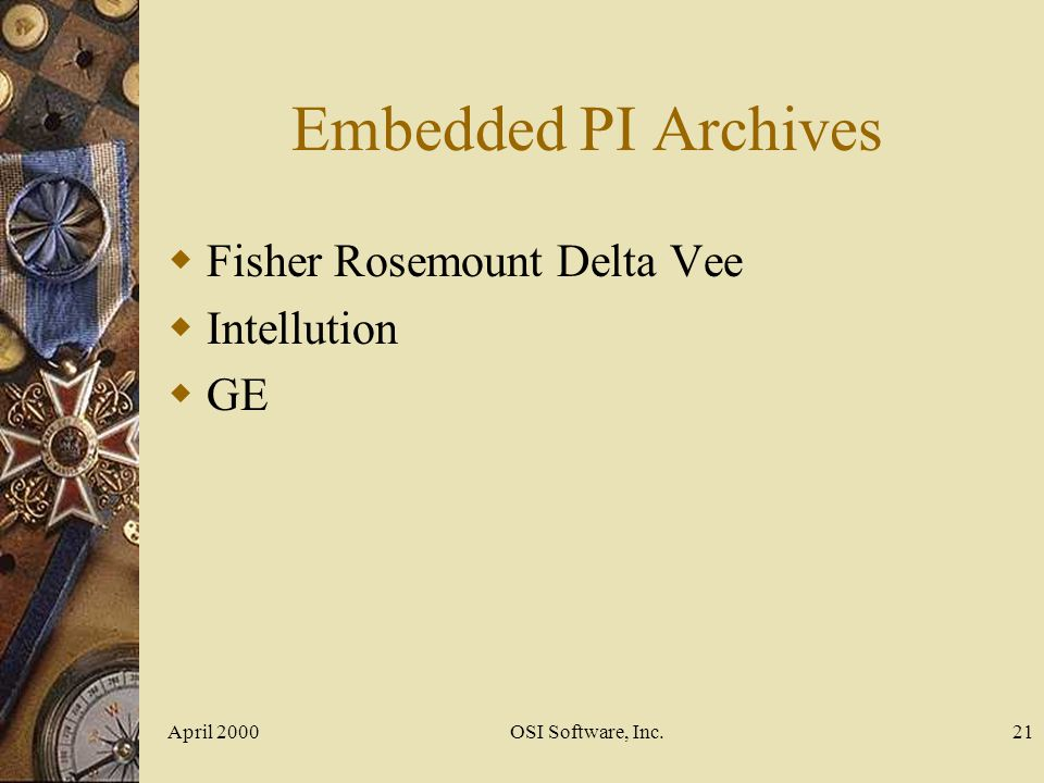 April 2000OSI Software, Inc.21 Embedded PI Archives Fisher Rosemount Delta Vee Intellution GE