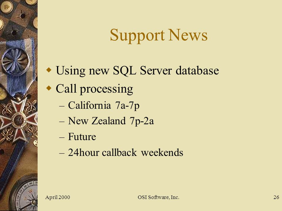 April 2000OSI Software, Inc.26 Support News Using new SQL Server database Call processing – California 7a-7p – New Zealand 7p-2a – Future – 24hour cal