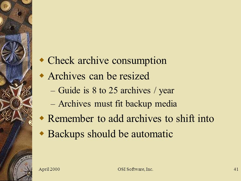 April 2000OSI Software, Inc.41 Check archive consumption Archives can be resized – Guide is 8 to 25 archives / year – Archives must fit backup media R