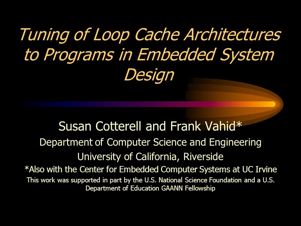 Tuning of Loop Cache Architectures to Programs in Embedded System Design Susan Cotterell and Frank Vahid* Department of Computer Science and Engineeri