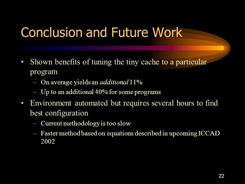 22 Conclusion and Future Work Shown benefits of tuning the tiny cache to a particular program –On average yields an additional 11% –Up to an additiona