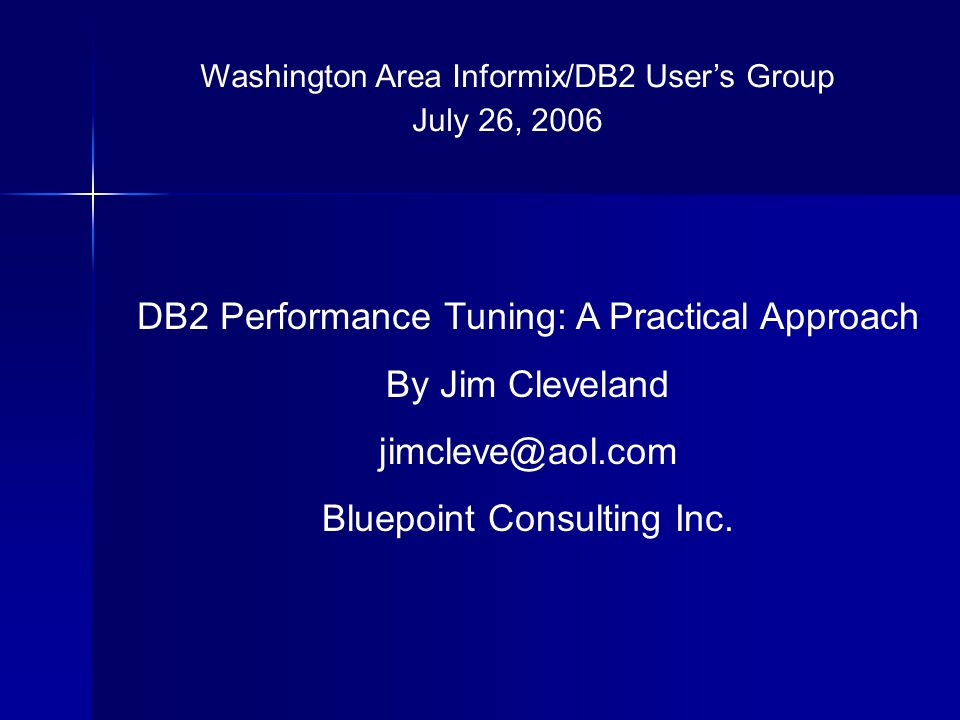 Washington Area Informix/DB2 Users Group July 26, 2006 DB2 Performance Tuning: A Practical Approach By Jim Cleveland jimcleve@aol.com Bluepoint Consul
