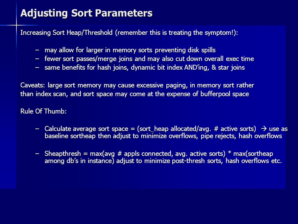 Adjusting Sort Parameters Increasing Sort Heap/Threshold (remember this is treating the symptom!): –may allow for larger in memory sorts preventing di