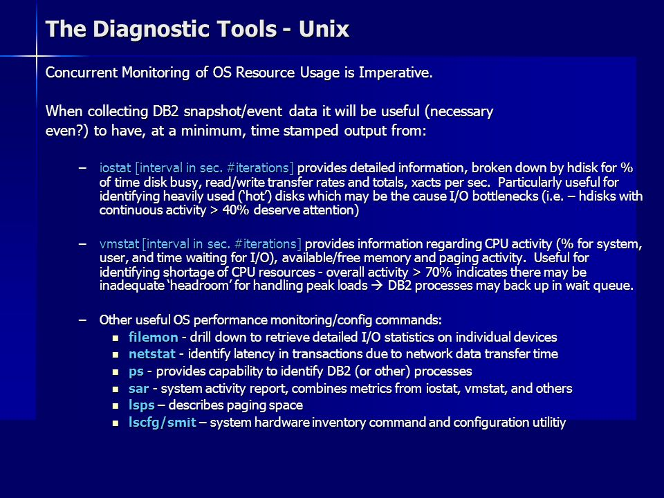 The Diagnostic Tools - Unix Concurrent Monitoring of OS Resource Usage is Imperative. When collecting DB2 snapshot/event data it will be useful (neces