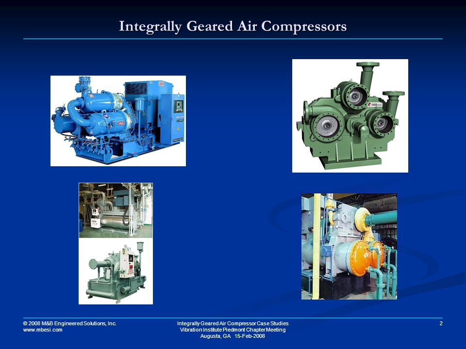 © 2008 M&B Engineered Solutions, Inc. www.mbesi.com Integrally Geared Air Compressor Case Studies Vibration Institute Piedmont Chapter Meeting Augusta