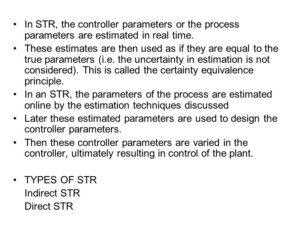 In an indirect STR, the parameters of the process are estimated by the available estimation technique, and these estimated parameters are used for design of the controller.