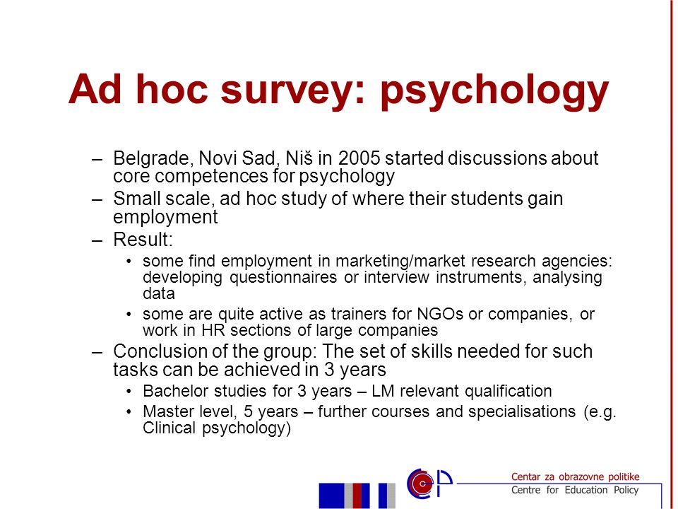 Ad hoc survey: psychology –Belgrade, Novi Sad, Niš in 2005 started discussions about core competences for psychology –Small scale, ad hoc study of where their students gain employment –Result: some find employment in marketing/market research agencies: developing questionnaires or interview instruments, analysing data some are quite active as trainers for NGOs or companies, or work in HR sections of large companies –Conclusion of the group: The set of skills needed for such tasks can be achieved in 3 years Bachelor studies for 3 years – LM relevant qualification Master level, 5 years – further courses and specialisations (e.g.