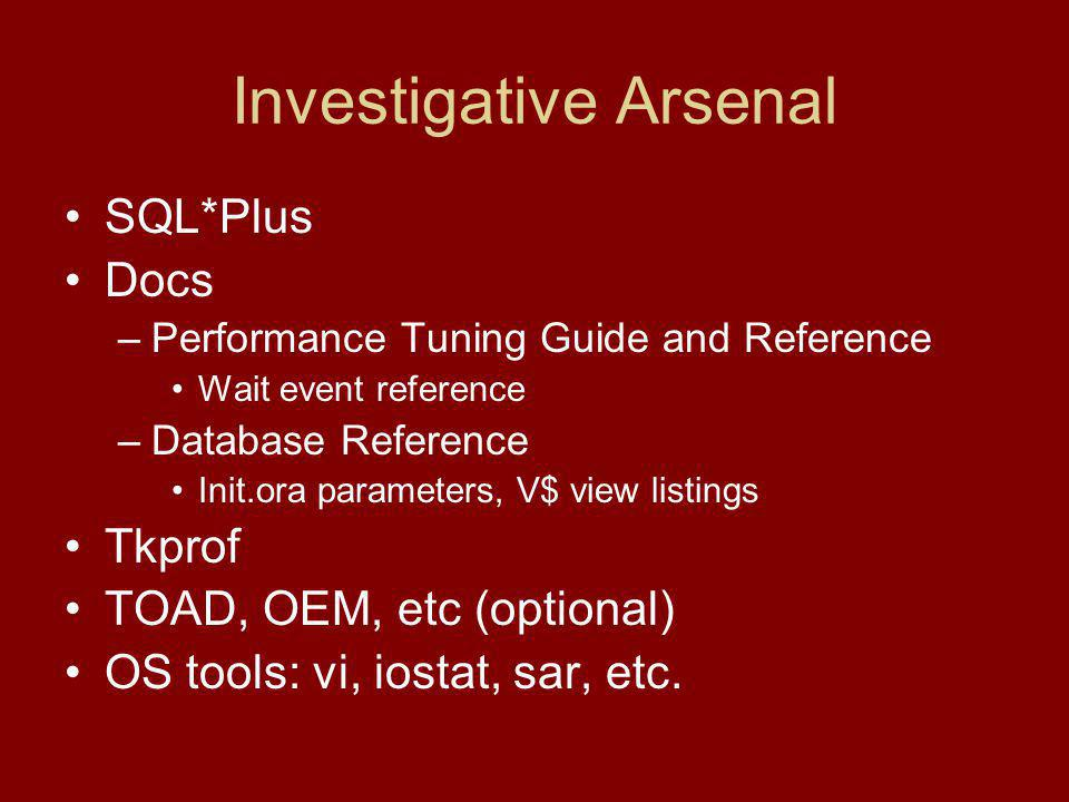 Investigative Arsenal SQL*Plus Docs –Performance Tuning Guide and Reference Wait event reference –Database Reference Init.ora parameters, V$ view listings Tkprof TOAD, OEM, etc (optional) OS tools: vi, iostat, sar, etc.