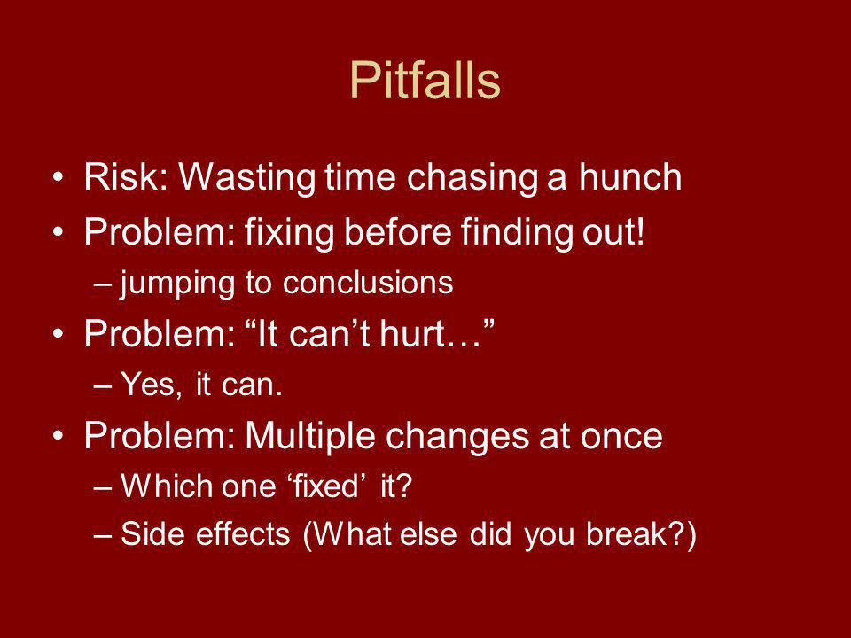 Pitfalls Risk: Wasting time chasing a hunch Problem: fixing before finding out.