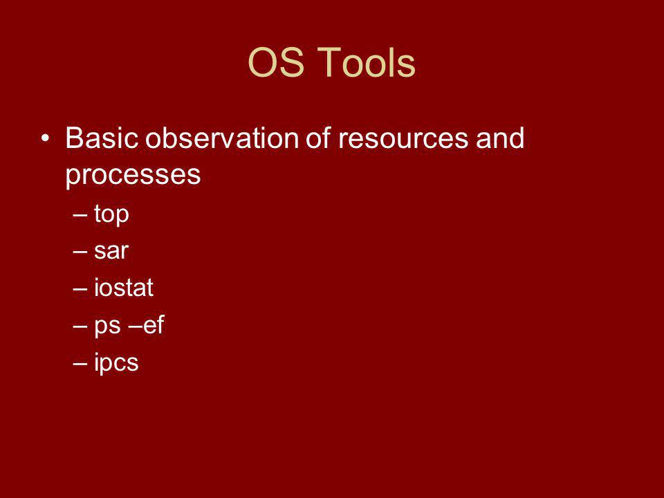 OS Tools Basic observation of resources and processes –top –sar –iostat –ps –ef –ipcs