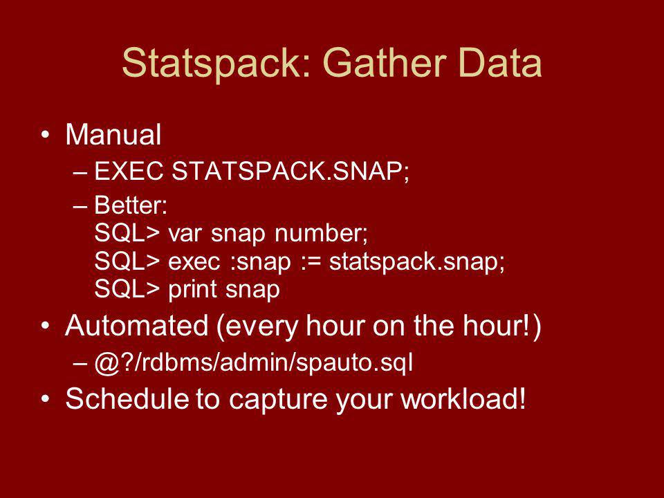 Statspack: Gather Data Manual –EXEC STATSPACK.SNAP; –Better: SQL> var snap number; SQL> exec :snap := statspack.snap; SQL> print snap Automated (every hour on the hour!) /rdbms/admin/spauto.sql Schedule to capture your workload!