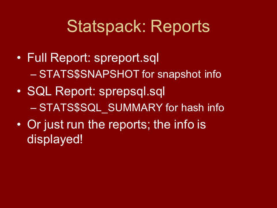 Statspack: Reports Full Report: spreport.sql –STATS$SNAPSHOT for snapshot info SQL Report: sprepsql.sql –STATS$SQL_SUMMARY for hash info Or just run the reports; the info is displayed!