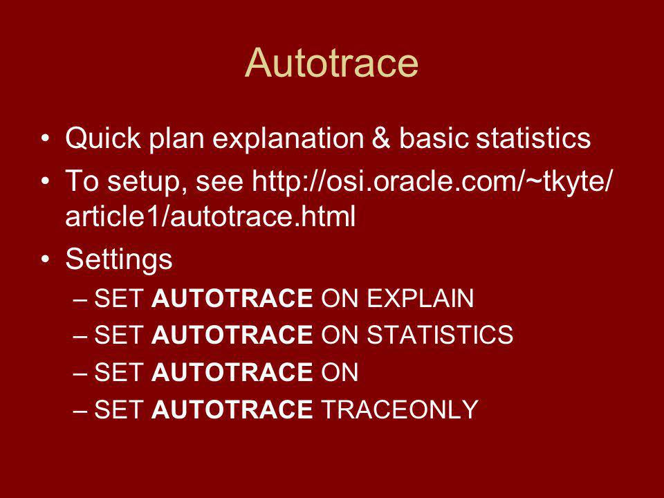Autotrace Quick plan explanation & basic statistics To setup, see   article1/autotrace.html Settings –SET AUTOTRACE ON EXPLAIN –SET AUTOTRACE ON STATISTICS –SET AUTOTRACE ON –SET AUTOTRACE TRACEONLY
