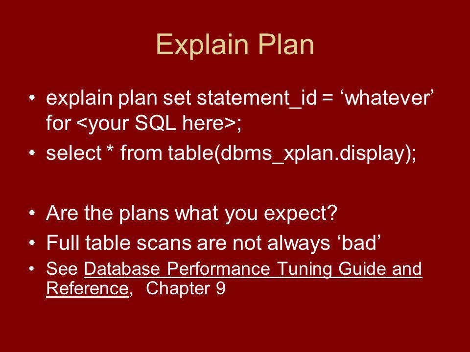 Explain Plan explain plan set statement_id = whatever for ; select * from table(dbms_xplan.display); Are the plans what you expect.
