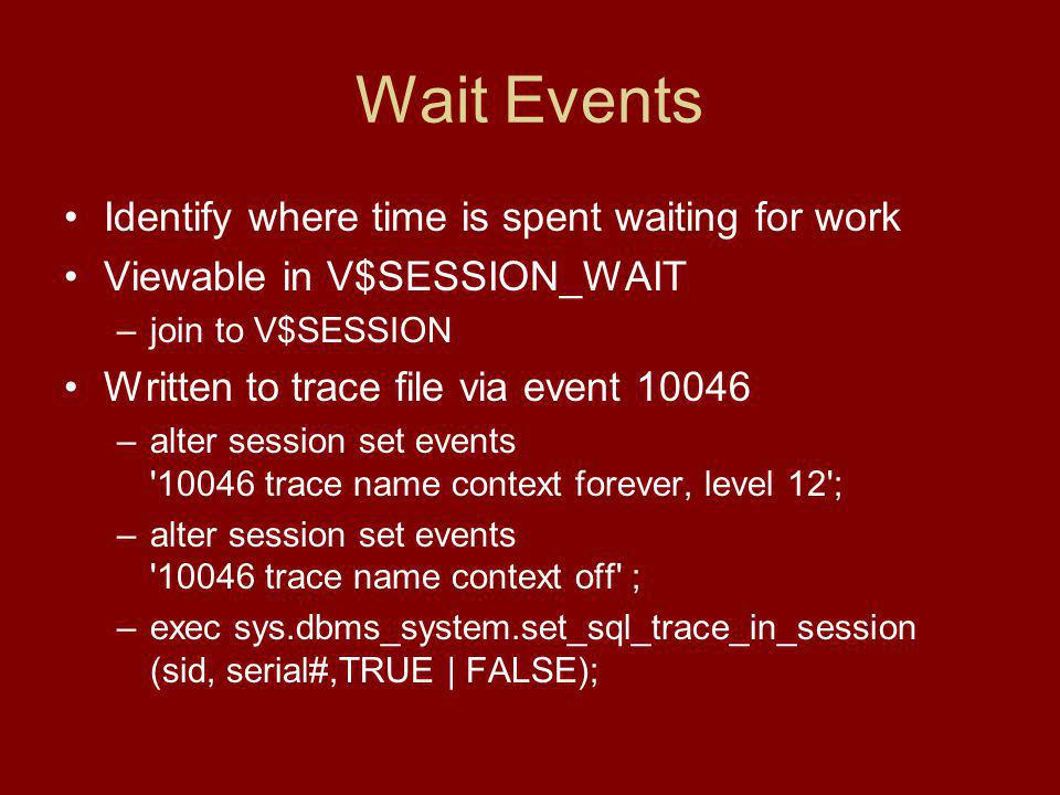 Wait Events Identify where time is spent waiting for work Viewable in V$SESSION_WAIT –join to V$SESSION Written to trace file via event 10046 –alter session set events 10046 trace name context forever, level 12 ; –alter session set events 10046 trace name context off ; –exec sys.dbms_system.set_sql_trace_in_session (sid, serial#,TRUE | FALSE);