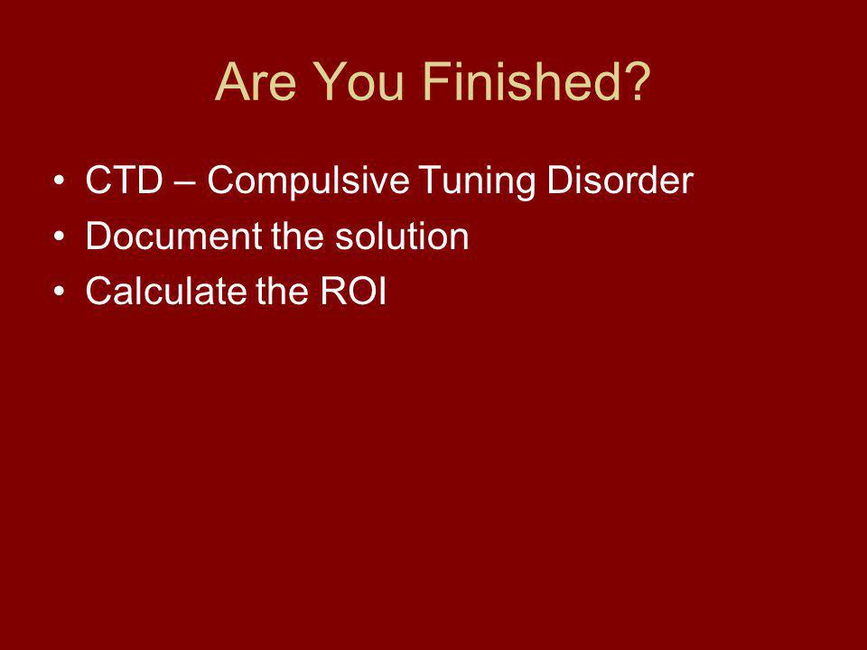 Are You Finished CTD – Compulsive Tuning Disorder Document the solution Calculate the ROI