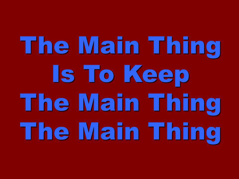The Main Thing Is To Keep The Main Thing The Main Thing