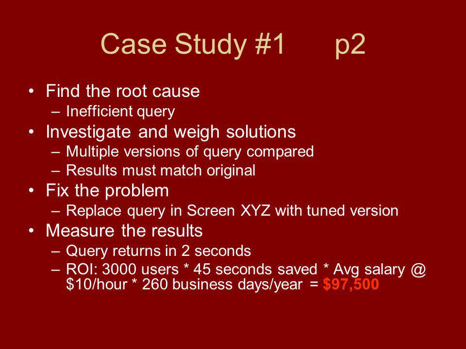 Case Study #1 p2 Find the root cause –Inefficient query Investigate and weigh solutions –Multiple versions of query compared –Results must match original Fix the problem –Replace query in Screen XYZ with tuned version Measure the results –Query returns in 2 seconds –ROI: 3000 users * 45 seconds saved * Avg salary @ $10/hour * 260 business days/year = $97,500