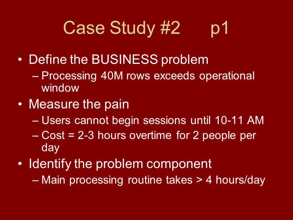 Case Study #2 p1 Define the BUSINESS problem –Processing 40M rows exceeds operational window Measure the pain –Users cannot begin sessions until AM –Cost = 2-3 hours overtime for 2 people per day Identify the problem component –Main processing routine takes > 4 hours/day