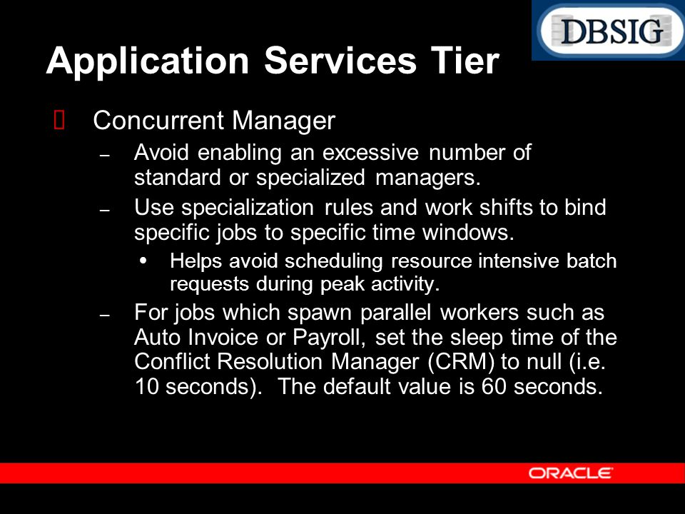 Application Services Tier Concurrent Manager – Avoid enabling an excessive number of standard or specialized managers. – Use specialization rules and