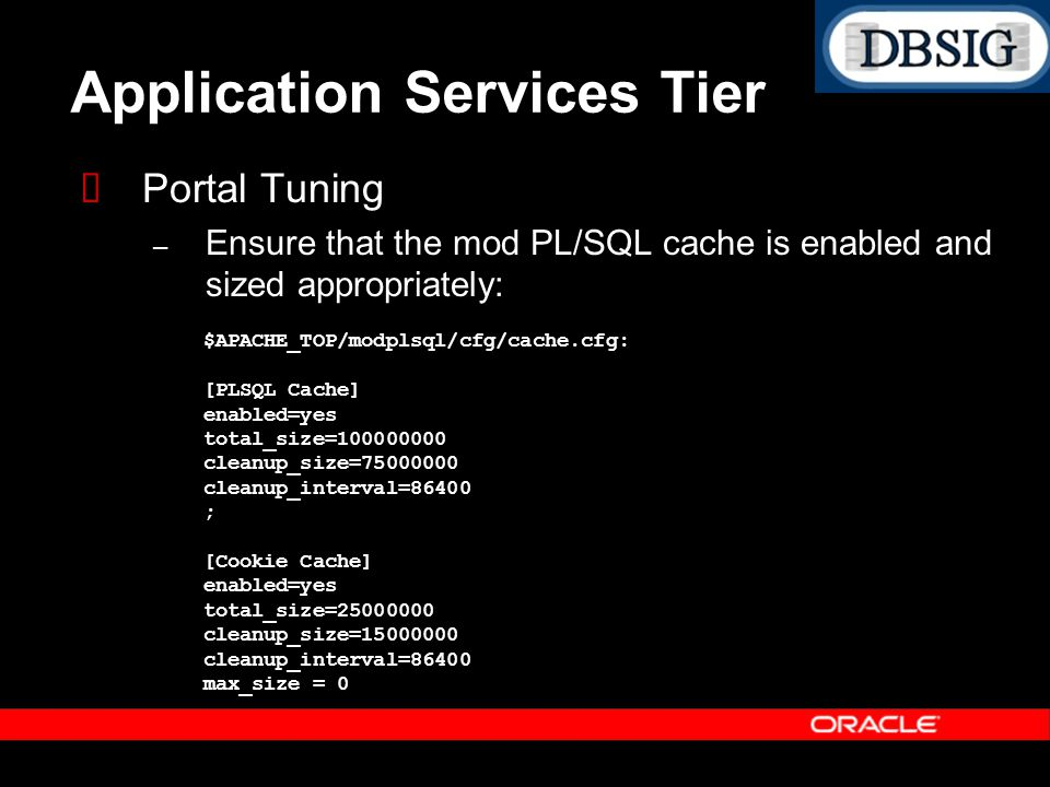 Application Services Tier Portal Tuning – Ensure that the mod PL/SQL cache is enabled and sized appropriately: $APACHE_TOP/modplsql/cfg/cache.cfg: [PL