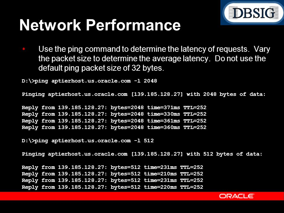 Network Performance Use the ping command to determine the latency of requests. Vary the packet size to determine the average latency. Do not use the d